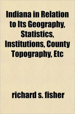 Indiana in Relation to Its Geography, Statistics, Institutions, County Topography, Etc