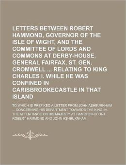 Letters Between Robert Hammond, Governor of the Isle of Wight, and the Committee of Lords and Commons at Derby-House, General Fairfax, St. Gen. Cromwe