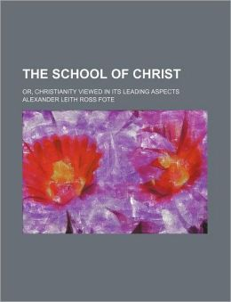 The School of Christ; Or, Christianity Viewed in Its Leading Aspects
