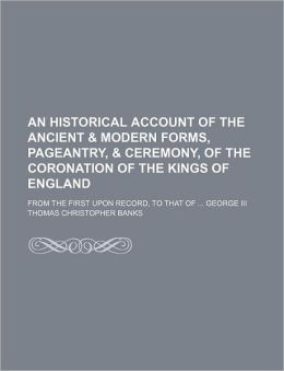 An Historical Account of the Ancient & Modern Forms, Pageantry, & Ceremony, of the Coronation of the Kings of England; From the First Upon Record, to