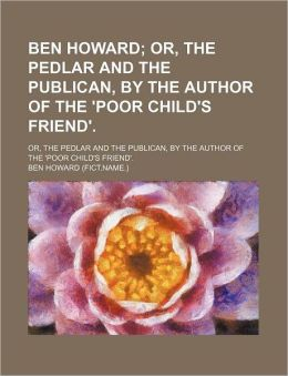 Ben Howard; Or, the Pedlar and the Publican, by the Author of the 'Poor Child's Friend' Or, the Pedlar and the Publican, by the Author of the 'Poor Ch