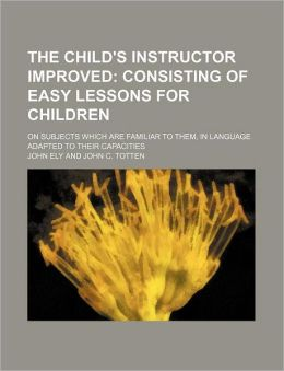 The Child's Instructor Improved; Consisting of Easy Lessons for Children. on Subjects Which Are Familiar to Them, in Language Adapted to Their Capacit
