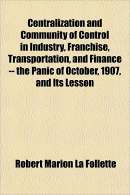 Centralization and Community of Control in Industry, Franchise, Transportation, and Finance -- The Panic of October, 1907, and Its Lesson