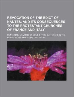 Revocation of the Edict of Nantes, and Its Consequences to the Protestant Churches of France and Italy; Containing Memoirs of Some of the Sufferers in