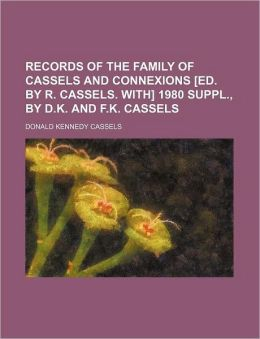 Records of the Family of Cassels and Connexions [Ed. by R. Cassels. With] 1980 Suppl., by D.K. and F.K. Cassels