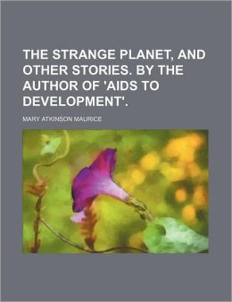 The Strange Planet, and Other Stories. by the Author of 'Aids to Development'.
