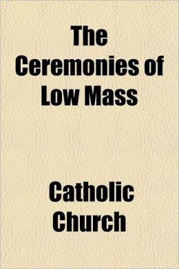 The Ceremonies of Low Mass; According to the Rubrics of the Missal, Decrees of the Popes, and of the Congregation of Sacred Rites, and the Opinions of