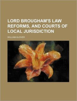Lord Brougham's Law Reforms, and Courts of Local Jurisdiction