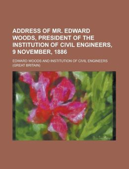 Address of Mr Edward Woods, President of the Institution of Civil Engineers, 9 November 1886