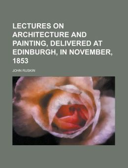 Lectures on Architecture and Painting, Delivered at Edinburgh, in November 1853