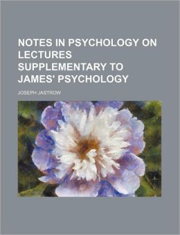 Notes in Psychology on Lectures Supplementary to James' Psychology