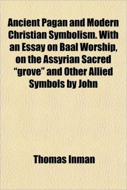 Ancient Pagan And Modern Christian Symbolism. With An Essay On Baal Worship, On The Assyrian Sacred Grove And Other Allied Symbols By John