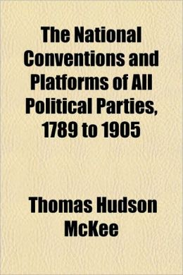 The National Conventions and Platforms of All Political Parties, 1789 to 1905