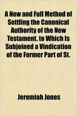 A New and Full Method of Settling the Canonical Authority of the New Testament. to Which Is Subjoined a Vindication of the Former Part of St.