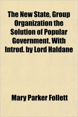 The New State, Group Organization the Solution of Popular Government with Introd by Lord Haldane