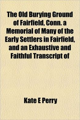 The Old Burying Ground Of Fairfield, Conn. A Memorial Of Many Of The Early Settlers In Fairfield, And An Exhaustive And Faithful Transcript Of