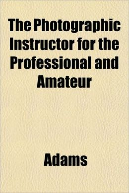 The Photographic Instructor for the Professional and Amateur