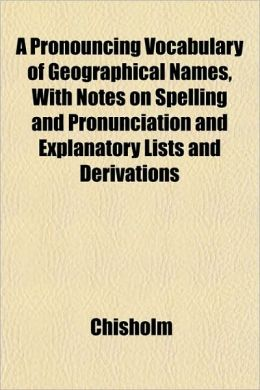 A Pronouncing Vocabulary of Geographical Names, with Notes on Spelling and Pronunciation and Explanatory Lists and Derivations