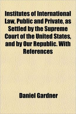 Institutes of International Law, Public and Private, as Settled by the Supreme Court of the United States, and by Our Republic. with References