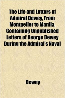 The Life and Letters of Admiral Dewey, from Montpelier to Manila, Containing Unpublished Letters of George Dewey During the Admiral's Naval