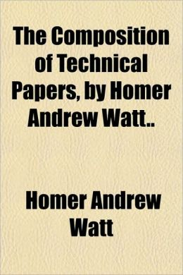 The Composition of Technical Papers, by Homer Andrew Watt..