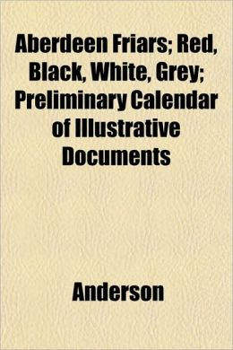 Aberdeen Friars; Red, Black, White, Grey; Preliminary Calendar of Illustrative Documents