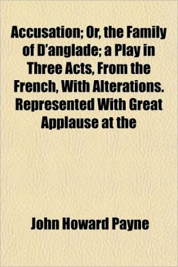 Accusation; Or, the Family of D'Anglade; A Play in Three Acts, from the French, with Alterations. Represented with Great Applause at the