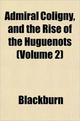 Admiral Coligny, and the Rise of the Huguenots Volume 2