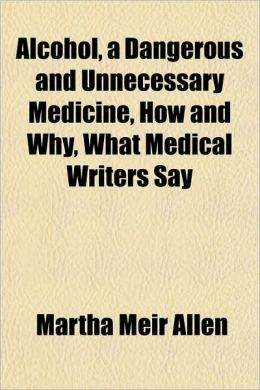 Alcohol, A Dangerous And Unnecessary Medicine, How And Why, What Medical Writers Say