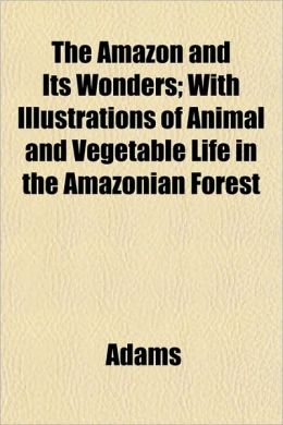 The Amazon and Its Wonders; With Illustrations of Animal and Vegetable Life in the Amazonian Forest
