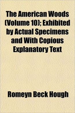 The American Woods (Volume 10); Exhibited by Actual Specimens and with Copious Explanatory Text