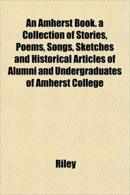 An Amherst Book. a Collection of Stories, Poems, Songs, Sketches and Historical Articles of Alumni and Undergraduates of Amherst College