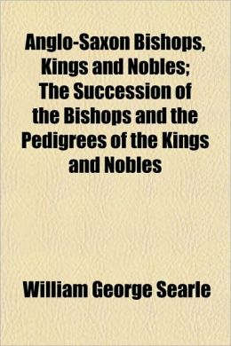 Anglo-Saxon Bishops, Kings and Nobles; The Succession of the Bishops and the Pedigrees of the Kings and Nobles