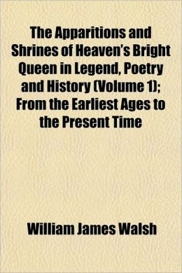 The Apparitions and Shrines of Heaven's Bright Queen in Legend, Poetry and History (Volume 1); From the Earliest Ages to the Present Time