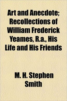 Art and Anecdote; Recollections of William Frederick Yeames, R.A., His Life and His Friends