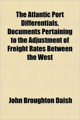 The Atlantic Port Differentials, Documents Pertaining to the Adjustment of Freight Rates Between the West