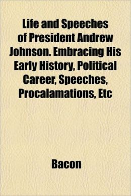 Life and Speeches of President Andrew Johnson. Embracing His Early History, Political Career, Speeches, Procalamations, Etc
