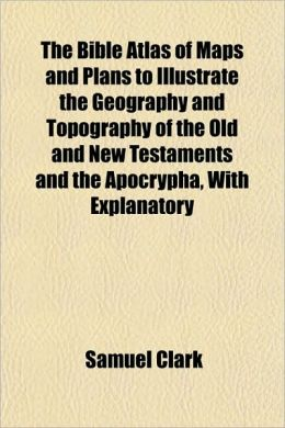 The Bible Atlas of Maps and Plans to Illustrate the Geography and Topography of the Old and New Testaments and the Apocrypha, with Explanatory