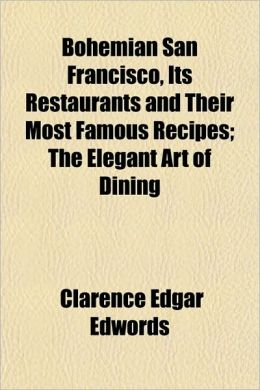 Bohemian San Francisco, Its Restaurants and Their Most Famous Recipes; The Elegant Art of Dining