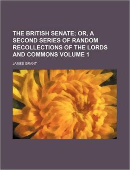 The British Senate Volume 1; Or, a Second Series of Random Recollections of the Lords and Commons