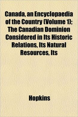 Canada, an Encyclopaedia of the Country (Volume 1); The Canacanada, an Encyclopaedia of the Country (Volume 1); The Canadian Dominion Considered in It