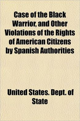 Case of the Black Warrior, and Other Violations of the Rights of American Citizens by Spanish Authorities