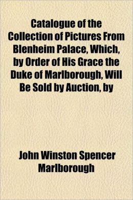 Catalogue of the Collection of Pictures from Blenheim Palace, Which, by Order of His Grace the Duke of Marlborough, Will Be Sold by Auction, by