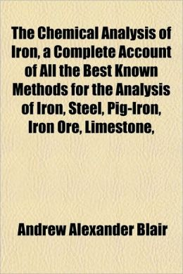 The Chemical Analysis Of Iron, A Complete Account Of All The Best Known Methods For The Analysis Of Iron, Steel, Pig-Iron, Iron Ore, Limestone,
