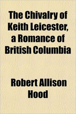The Chivalry of Keith Leicester, a Romance of British Columbthe Chivalry of Keith Leicester, a Romance of British Columbia Ia