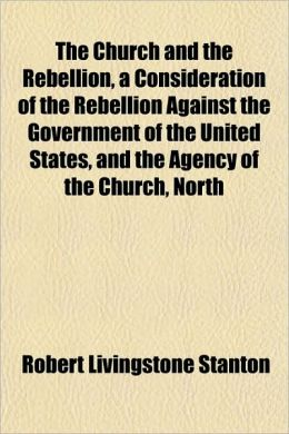 The Church and the Rebellion, a Consideration of the Rebellion Against the Government of the United States, and the Agency of the Church, North