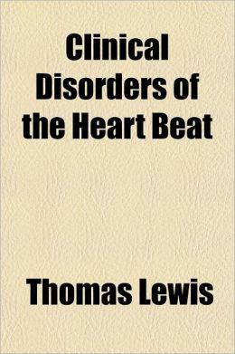 Clinical Disorders of the Heart Beat; A Handbook for Practitioners & Students