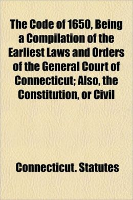 The Code of 1650, Being a Compilation of the Earliest Laws and Orders of the General Court of Connecticut; Also, the Constitution, or Civil