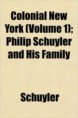Colonial New York (Volume 1); Philip Schuyler and His Family