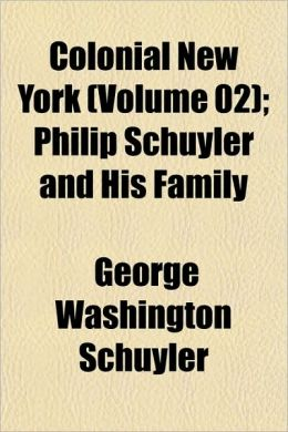 Colonial New York (Volume 02); Philip Schuyler and His Family